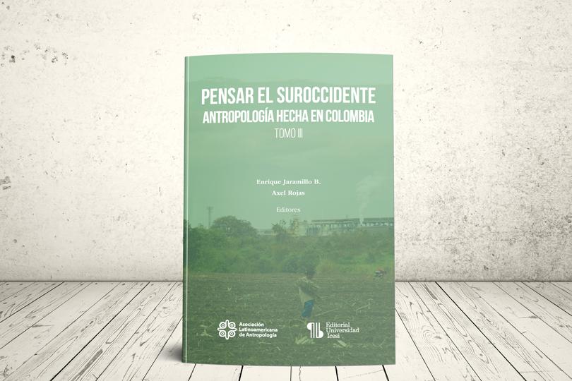 Libro - Pensar el suroccidente. Antropología hecha en Colombia | Asociación Latinoamericana de Antropología (ALA) y Editorial Universidad Icesi