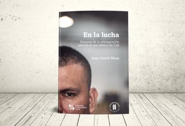 Libro - En la lucha. Posturas de la reintegración laboral en una fábrica de Cali   Universidad del Rosario y Universidad Icesi