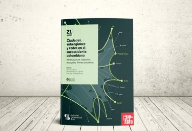 Libro - Ciudades, subregiones y redes en el suroccidente colombiano: infraestructura, migración, mercado y formas asociativas | Editorial Universidad Icesi