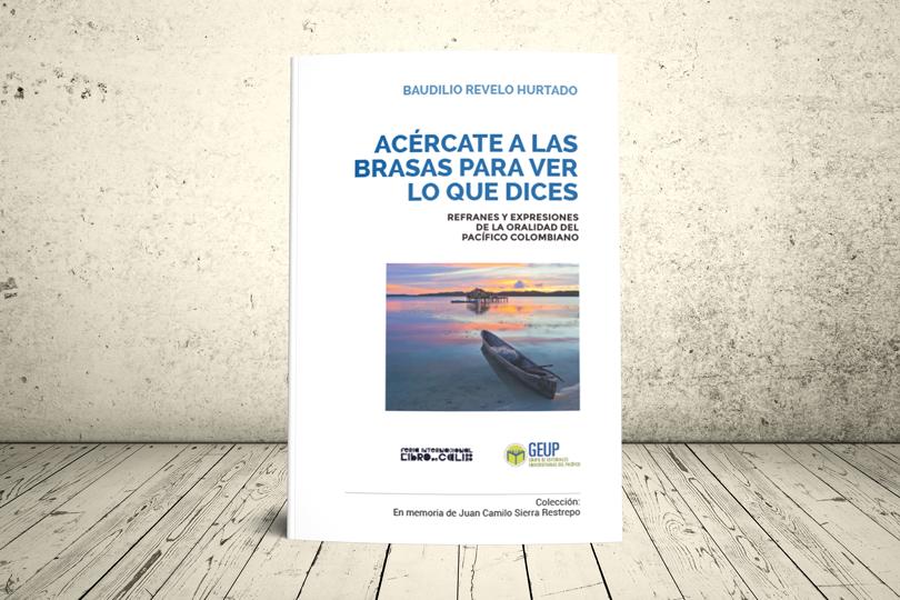 Libro - Acércate a las brasas para ver lo que dices. Refranes y expresiones de la oralidad del Pacìfico Colombiano | GEUP Colombia